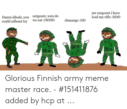 Finnish Meme: mr sergeant i have  losd my rifle :DDD  Damn idiods, you  could adleast try  Sergeant, wen do  chaaarge :DD  we eat :DDDD Glorious Finnish army meme master race. - #151411876 added by hcp at ...