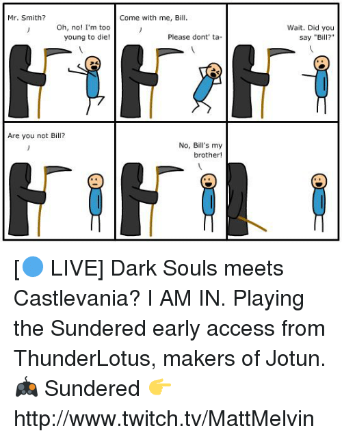 """castlevania: Mr. Smith?  Oh, no! I'm too  young to die!  Are you not Bill?  Come with me, Bill.  Please dont ta  No, Bill's my  brother!  Wait. Did you  say """"Bill?"""" [🔵 LIVE] Dark Souls meets Castlevania? I AM IN. Playing the Sundered early access from ThunderLotus, makers of Jotun.  🎮 Sundered 👉 http://www.twitch.tv/MattMelvin"""