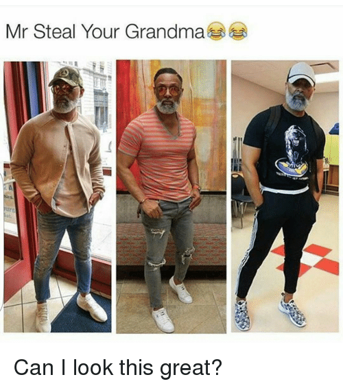 Funny and Grandma: Mr Steal Your Grandma Can I look this great?