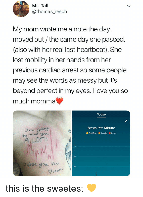 Bailey Jay, Dove, and Love: Mr. Tall  @thomas_resch  My mom wrote me a note the day l  moved out/the same day she passed  (also with her real last heartbeat). She  lost mobility in her hands from her  previous cardiac arrest so some people  may see the words as messy but it's  beyond perfect in my eyes. I love you so  much momma  Today  Beats Per Minute  Fat Burn Cardio Peak  A LO!  240  200  dove you a  160  mom this is the sweetest 💛