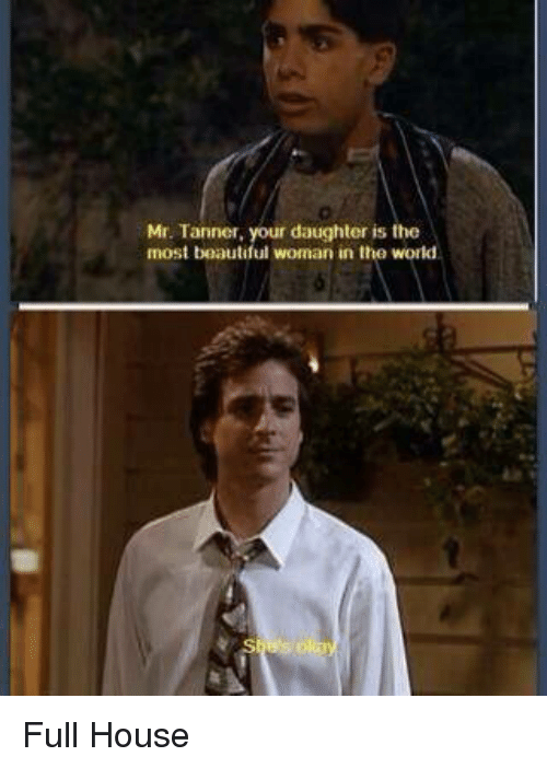 Full House: Mr. Tanner, your daughter is the  most beautiful woman in the world. Full House