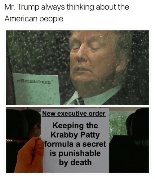 Mr Trump: Mr. Trump always thinking about the  American people  @BetaSalmon  New executive order  Keeping the  Krabby Patty  formula a secret  s punishable  by death