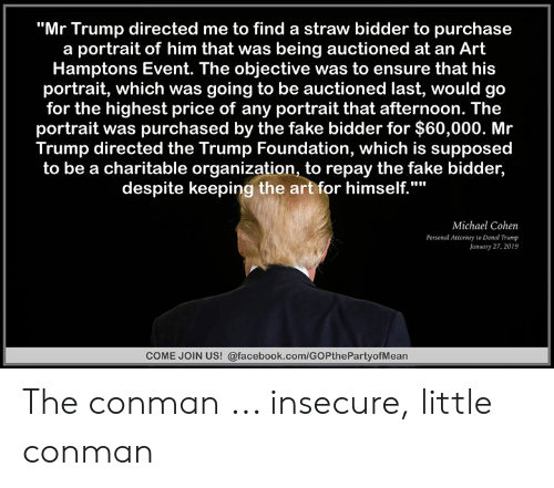 "Donal Trump: ""Mr Trump directed me to find a straw bidder to purchase  a portrait of him that was being auctioned at an Art  Hamptons Event. The objective was to ensure that his  portrait, which was going to be auctioned last, would go  for the highest price of any portrait that afternoon. The  portrait was purchased by the fake bidder for $60,000. Mr  Trump directed the Trump Foundation, which is supposed  to be a charitable organization, to repay the fake bidder,  despite keeping the art for himself.""""  Michael Cohen  Personal Attorney to Donal Trump  January 27, 2019  COME JOIN US! @facebook.com/GOPthePartyofMean The conman ... insecure, little conman"
