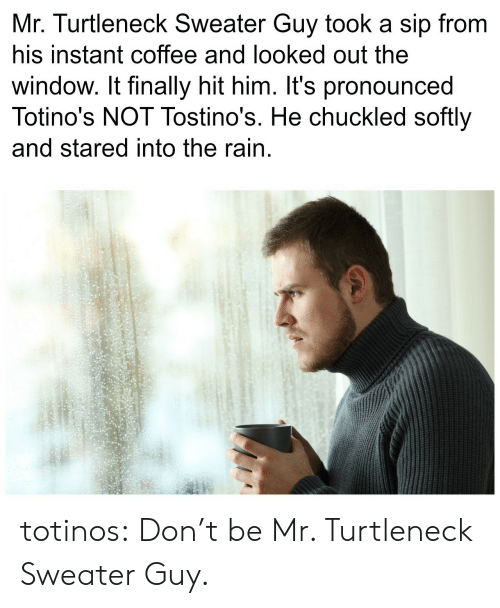 turtleneck: Mr. Turtleneck Sweater Guy took a sip from  his instant coffee and looked out the  window. It finally hit him. It's pronounced  Totino's NOT Tostino's. He chuckled softly  and stared into the rain totinos:  Don't be Mr. Turtleneck Sweater Guy.
