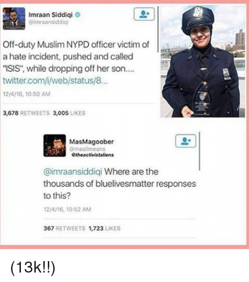 "Memes, Nypd, and 🤖: mraan Siddiqi  @imraansiddiqi  Off-duty Muslim NYPD officer victim of  a hate incident, pushed and called  ""ISIS, while dropping off her son....  twitter.com/i/web/status/8...  12/4/16, 10:50 AM  3,678  RETWEETS 3.005  LIKES  MasMagoober  @masilmeans  Othe activistaliens  @imraansiddiqi Where are the  thousands of bluelivesmatter responses  to this?  12/4/16, 10:52 AM  367  RETWEETS 1,723  LIKES (13k!!)"