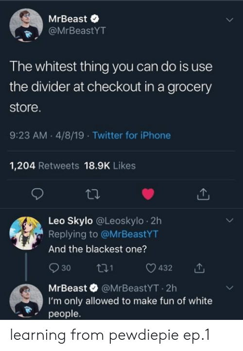 pewdiepie: MrBeast e  @MrBeastYT  The whitest thing you can do is use  the divider at checkout in a grocery  store  9:23 AM.4/8/19 Twitter for iPhone  1,204 Retweets 18.9K Likes  Leo Skylo @Leoskylo 2h  Replying to @MrBeastYT  And the blackest one?  930 ti 0432  MrBeast @MrBeastYT.2h  I'm only allowed to make fun of white  people. learning from pewdiepie ep.1