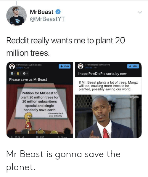 pewdiepie: MrBeast  @MrBeastYT  Reddit really wants me to plant 20  million trees.  r/PewdiepieSubmissions  r/PewdiepieSubmissions  /vdnx 13h  +JOIN  + JOIN  I hope PewDiePie sorts by nevw  Please save us MrBeast  If Mr. Beast plants a lot of trees, Morgz  will too, causing more trees to be  planted, possibly saving our world  Petition for MrBeast to  plant 20 million trees for  20 million subscribers  special and single  handedly save earth  -Sincerely the 9  year old amy Mr Beast is gonna save the planet.