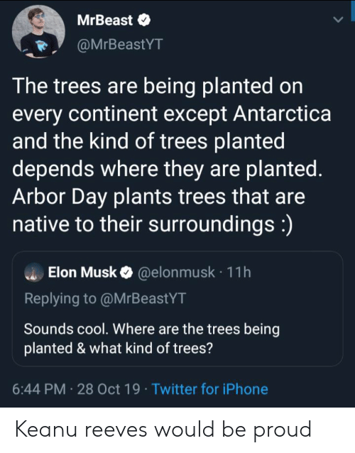 Be Proud: MrBeast  @MrBeastYT  The trees are being planted on  every continent except Antarctica  and the kind of trees planted  depends where they are planted.  Arbor Day plants trees that are  native to their surroundings:)  Elon Musk@elon musk 11h  Replying to @MrBeastYT  Sounds cool. Where are the trees being  planted & what kind of trees?  6:44 PM 28 Oct 19 Twitter for iPhone Keanu reeves would be proud
