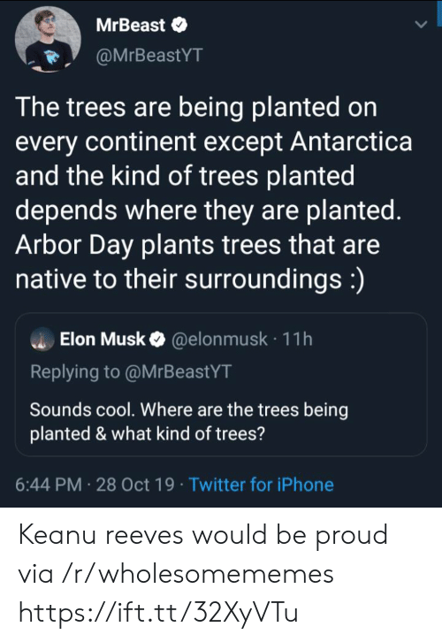 Native: MrBeast  @MrBeastYT  The trees are being planted on  every continent except Antarctica  and the kind of trees planted  depends where they are planted.  Arbor Day plants trees that are  native to their surroundings:)  Elon Musk@elon musk 11h  Replying to @MrBeastYT  Sounds cool. Where are the trees being  planted & what kind of trees?  6:44 PM 28 Oct 19 Twitter for iPhone Keanu reeves would be proud via /r/wholesomememes https://ift.tt/32XyVTu