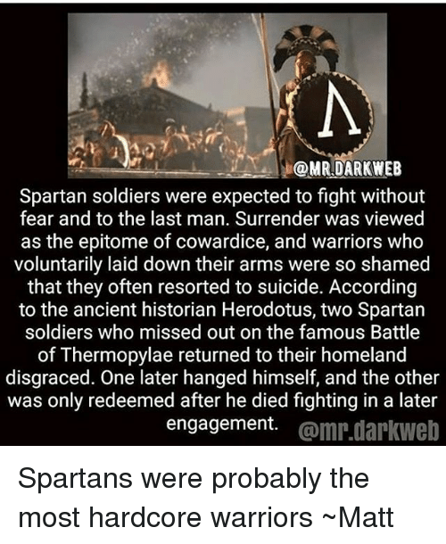spartans: @MRDARKWEB  Spartan soldiers were expected to fight without  fear and to the last man. Surrender was viewed  as the epitome of cowardice, and warriors who  voluntarily laid down their arms were so shamed  that they often resorted to suicide. According  to the ancient historian Herodotus, two Spartan  soldiers who missed out on the famous Battle  of Thermopylae returned to their homeland  disgraced. One later hanged himself, and the other  was only redeemed after he died fighting in a later  engagement. @mr.darkweb Spartans were probably the most hardcore warriors ~Matt