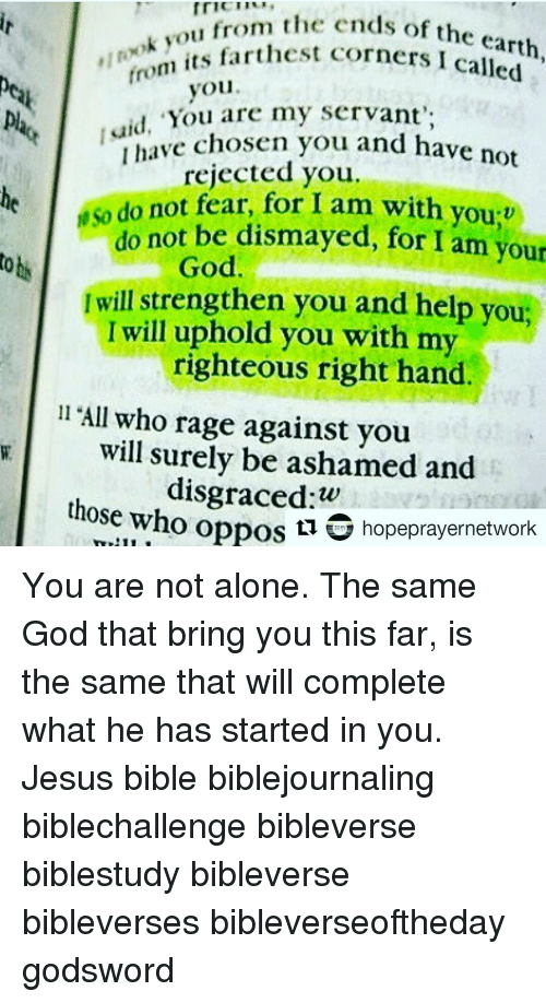 """mri: mr""""i 'm ok ou from the ends of the earth  from  its farthest corners called  you  """"You are my servant',  aid, have chosen you and have not  rejected you.  do not fear, for I am with you:v  not be dismayed, for I am your  do toti  God  Iwill strengthen you and help you,  I will uphold you with my  righteous right hand.  ll """"All who rage against you  will surely be ashamed and  those oppos w  hopeprayernetwork  who  ti You are not alone. The same God that bring you this far, is the same that will complete what he has started in you. Jesus bible biblejournaling biblechallenge bibleverse biblestudy bibleverse bibleverses bibleverseoftheday godsword"""