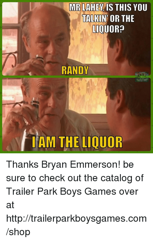🤖: MRLAHEY IS THIS YOU  TALKIN OR THE  LIOUO  RANDY  TAM THE LIOUOR Thanks Bryan Emmerson! be sure to check out the catalog of Trailer Park Boys Games over at http://trailerparkboysgames.com/shop