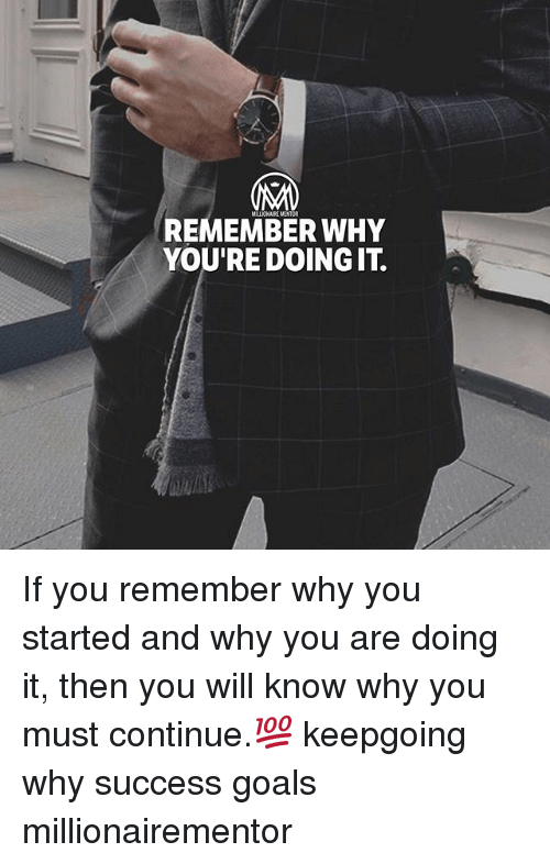 Goals, Memes, and Success: MRLLICNAIRE MENTOR  REMEMBER WHY  YOU'RE DOING IT If you remember why you started and why you are doing it, then you will know why you must continue.💯 keepgoing why success goals millionairementor