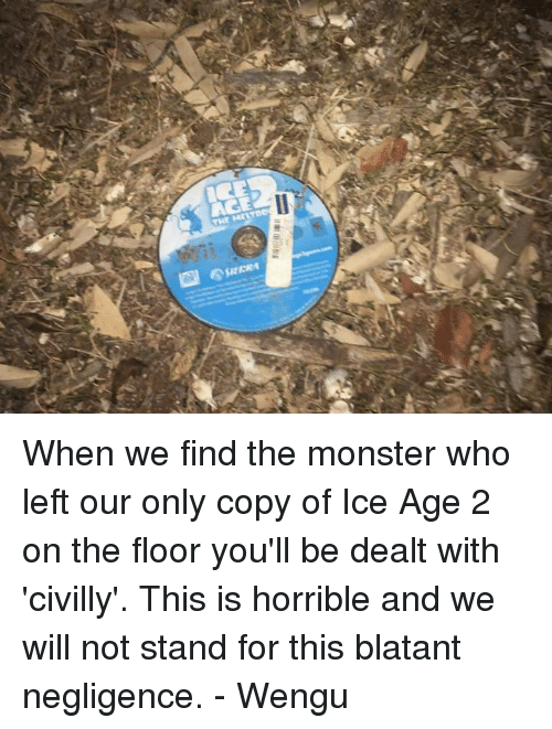 Monster, Ice Age, and Blockbuster Uganda: MrLTDev  s  sec101 When we find the monster who left our only copy of Ice Age 2 on the floor you'll be dealt with 'civilly'. This is horrible and we will not stand for this blatant negligence. - Wengu