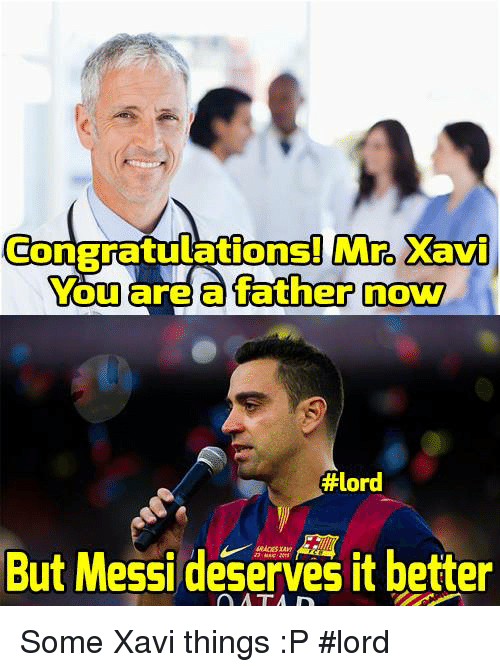 ˜†: Mro Xavi  ConBratulations! You are a father now  #lord  But Messi deserves it better Some Xavi things :P  #lord