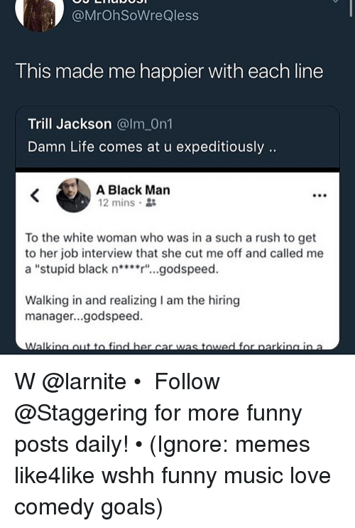"Funny, Goals, and Job Interview: @MrOhSoWreQless  T his made me happier with each line  Trill Jackson @lm On1  Damn Life comes at u expeditiously  A Black Man  12 mins .  To the white woman who was in a such a rush to get  to her job interview that she cut me off and called me  a ""stupid black n***r""...godspeed.  Walking in and realizing I am the hiring  manager...godspeed. W @larnite • ➫➫➫ Follow @Staggering for more funny posts daily! • (Ignore: memes like4like wshh funny music love comedy goals)"