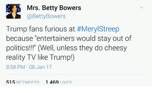 """Memes, Meryl Streep, and 🤖: Mrs. Betty Bowers  @Betty Bowers  Trump fans furious at  #Meryl Streep  because """"entertainers would stay out of  politics!!!"""" (Well, unless they do cheesy  reality TV like Trump)  8:58 PM 08 Jan 17  515 RFTWIFFTS 1 469  l lk FS"""