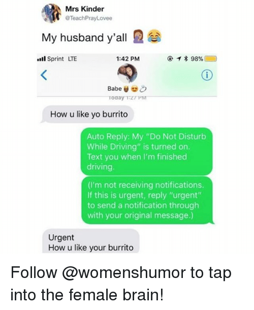 "Driving, Memes, and Yo: Mrs Kinder  @TeachPrayLovee  My husband y'all  l Sprint LTE  1:42 PM  How u like yo burrito  Auto Reply: My ""Do Not Disturb  While Driving"" is turned on.  Text you when I'm finished  driving.  (I'm not receiving notifications.  If this is urgent, reply ""urgent""  to send a notification through  with your original message.)  Urgent  How u like your burrito Follow @womenshumor to tap into the female brain!"