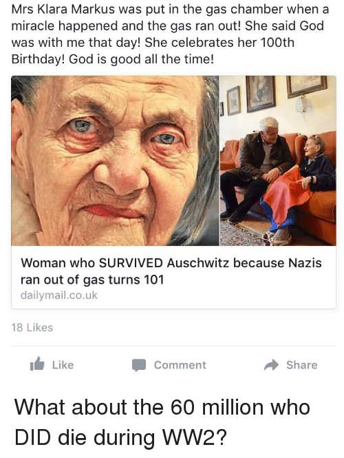 Birthday, God, and Auschwitz: Mrs Klara Markus was put in the gas chamber when a  miracle happened and the gas ran out! She said God  was with me that day! She celebrates her 100th  Birthday! God is good all the time!  Woman who SURVIVED Auschwitz because Nazis  ran out of gas turns 101  dailymail.co.uk  18 Likes  Like  Share What about the 60 million who DID die during WW2?