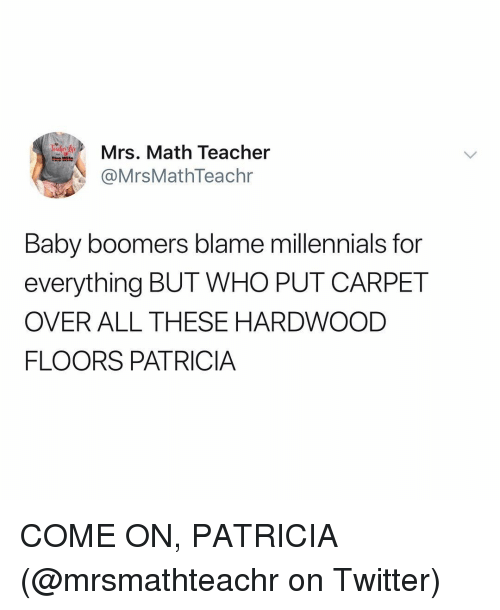 patricia: Mrs. Math Teacher  @MrsMathTeachr  Baby boomers blame millennials for  everything BUT WHO PUT CARPET  OVER ALL THESE HARDWOOD  FLOORS PATRICIA COME ON, PATRICIA (@mrsmathteachr on Twitter)
