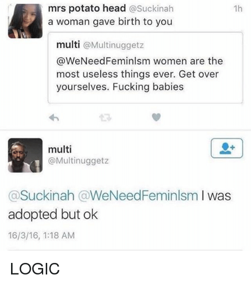Fucking, Head, and Logic: mrs potato head  asuckinah  1h  a woman gave birth to you  multi  @Multinuggetz  @WeNeedFeminlsm women are the  most useless things ever. Get over  yourselves. Fucking babies  multi  @Multinuggetz  Suckinah WeNeedFeminlsm  I was  adopted but ok  16/3/16, 1:18 AM LOGIC