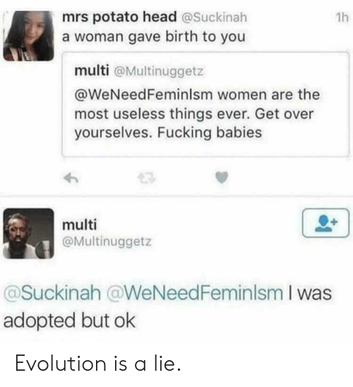Potato Head: mrs potato head @Suckinah  a woman gave birth to you  1h  multi @Multinuggetz  @WeNeedFeminlsm women are the  most useless things ever. Get over  yourselves. Fucking babies  multi  @Multinuggetz  @Suckinah @WeNeedFeminlsm I was  adopted but ok Evolution is a lie.
