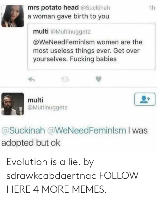 Potato Head: mrs potato head @Suckinah  a woman gave birth to you  1h  multi @Multinuggetz  @WeNeedFeminlsm women are the  most useless things ever. Get over  yourselves. Fucking babies  multi  @Multinuggetz  @Suckinah @WeNeedFeminlsm I was  adopted but ok Evolution is a lie. by sdrawkcabdaertnac FOLLOW HERE 4 MORE MEMES.