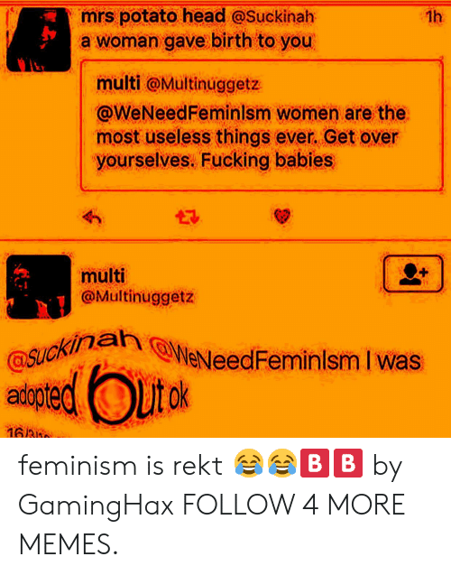 Potato Head: mrs potato head @Suckinah  a woman gave birth to you  1h  multi @Multinuggetz  @WeNeedFeminlsm women are the  most useless things ever. Get over  yourselves. Fucking babies  multi  @Multinuggetz  SUckInn @WeNeedFeminlsm I was  aiptedOuto  প6 feminism is rekt 😂😂🅱️🅱️ by GamingHax FOLLOW 4 MORE MEMES.