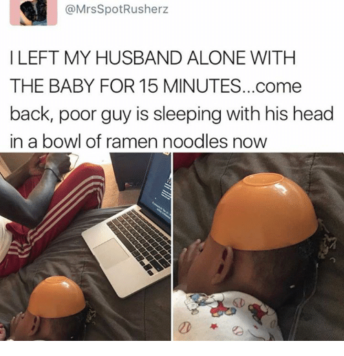 ramen noodle: @Mrs SpotRusherz  I LEFT MY HUSBAND ALONE WITH  THE BABY FOR 15 MINUTES...come  back, poor guy is sleeping with his head  in a bowl of ramen noodles now