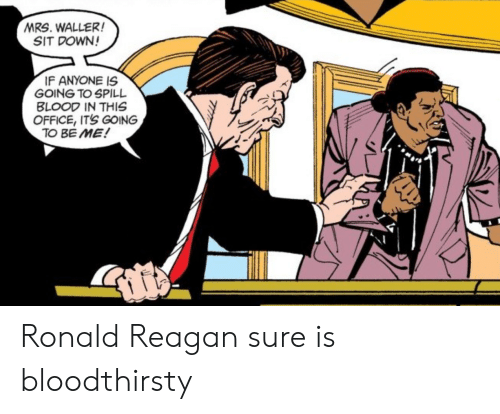 reagan: MRS. WALLER!  SIT DOWN!  IF ANYONE IS  GOING TO SPILL  BLOOD IN THIS  OFFICE, IT'S GOING  TO BE ME! Ronald Reagan sure is bloodthirsty