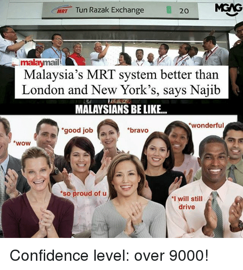 Be Like, Confidence, and Memes: MRT Tun Razak Exchange  20  malaymail  Malaysia's MRT system better than  London and New York's, says Najib  MALAYSIANS BE LIKE..  wonderful  good job  *bravo  wow  *so proud of u  *I will still  drive Confidence level: over 9000!