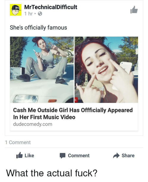 Mrtechnicaldifficult: MrTechnicalDifficult  1 hr B  She's officially famous  Cash Me Outside Girl Has Offficially Appeared  In Her First Music Video  dudecomedy.com  1 Comment  Like  Share  Comment What the actual fuck?