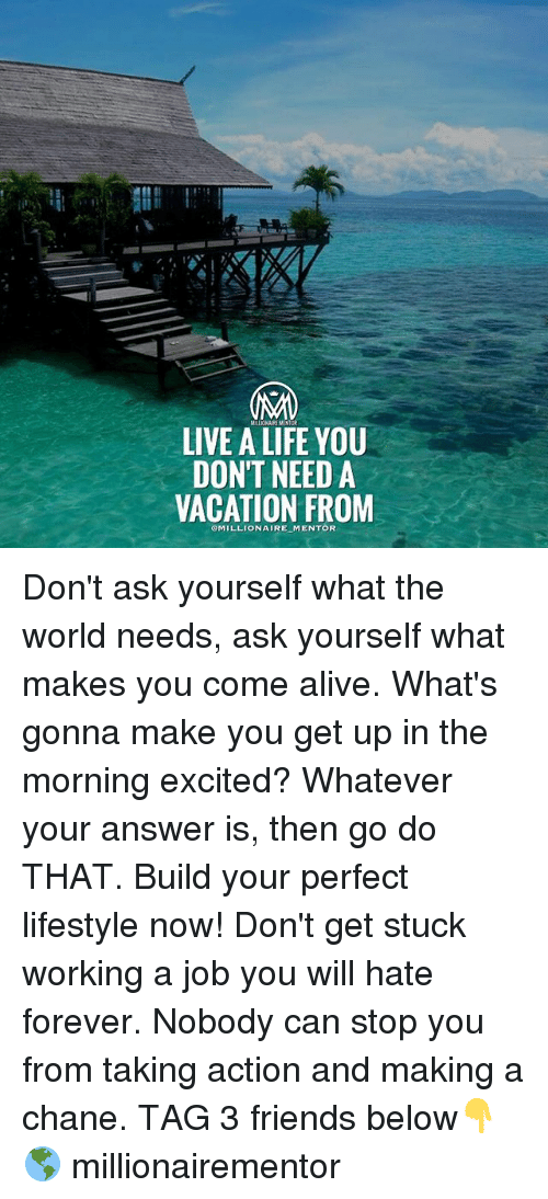 Alive, Friends, and Life: MRUCNUIREMENTOR  LIVE A LIFE YOU  DON'T NEED A  VACATION FROM  OMILLIONAIRE MENTOR Don't ask yourself what the world needs, ask yourself what makes you come alive. What's gonna make you get up in the morning excited? Whatever your answer is, then go do THAT. Build your perfect lifestyle now! Don't get stuck working a job you will hate forever. Nobody can stop you from taking action and making a chane. TAG 3 friends below👇🌎 millionairementor