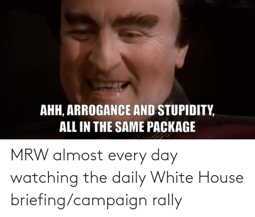 White House: MRW almost every day watching the daily White House briefing/campaign rally
