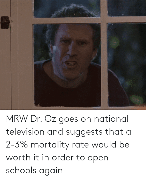 Television: MRW Dr. Oz goes on national television and suggests that a 2-3% mortality rate would be worth it in order to open schools again