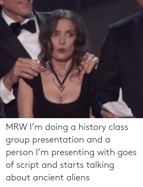 Ancient Aliens: MRW I'm doing a history class group presentation and a person I'm presenting with goes of script and starts talking about ancient aliens