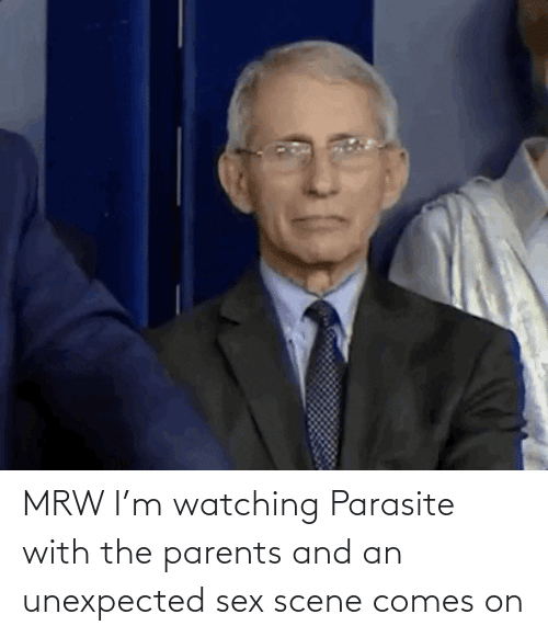 scene: MRW I'm watching Parasite with the parents and an unexpected sex scene comes on
