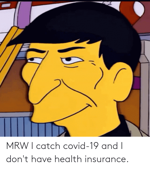 Health Insurance: MRW I catch covid-19 and I don't have health insurance.
