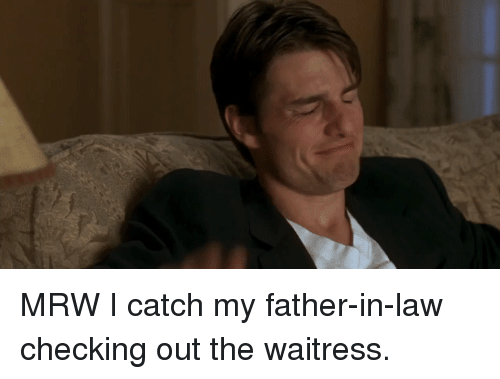 Mrw, Reactiongifs, and Law: MRW I catch my father-in-law checking out the waitress.