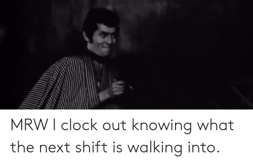 MRW: MRW I clock out knowing what the next shift is walking into.