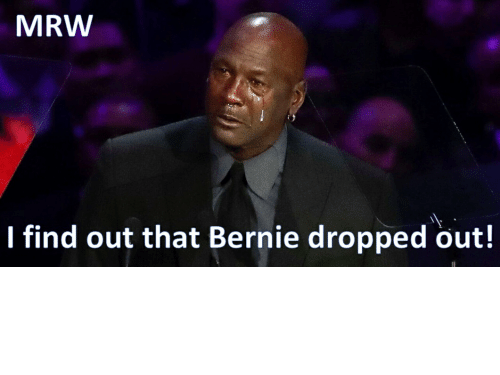 Bernie Sanders: MRW I find out Bernie Sanders is out???