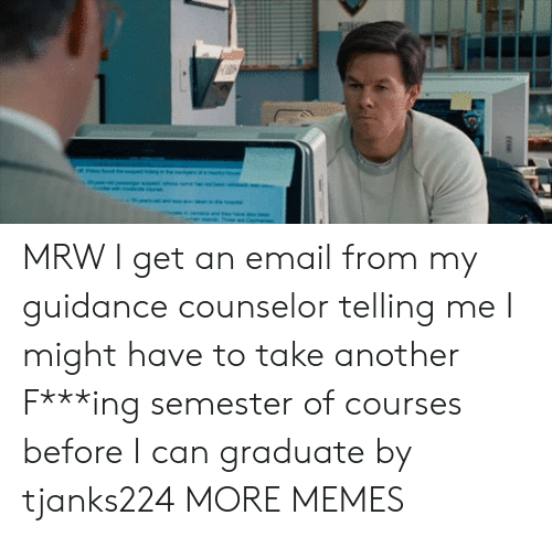 Counselor: MRW I get an email from my guidance counselor telling me I might have to take another F***ing semester of courses before I can graduate by tjanks224 MORE MEMES