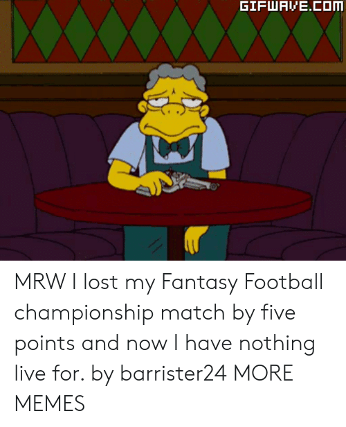 Fantasy football: MRW I lost my Fantasy Football championship match by five points and now I have nothing live for. by barrister24 MORE MEMES