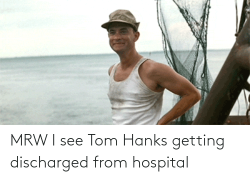 Tom Hanks: MRW I see Tom Hanks getting discharged from hospital