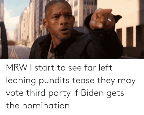 pundits: MRW I start to see far left leaning pundits tease they may vote third party if Biden gets the nomination