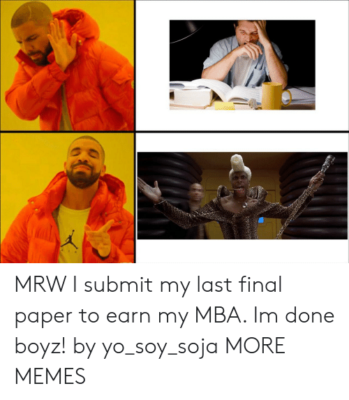 yo soy: MRW I submit my last final paper to earn my MBA. Im done boyz! by yo_soy_soja MORE MEMES
