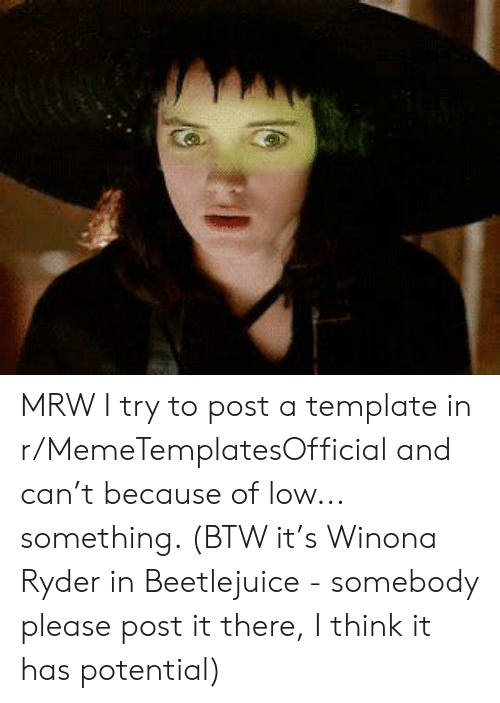 Winona Ryder: MRW I try to post a template in r/MemeTemplatesOfficial and can't because of low... something. (BTW it's Winona Ryder in Beetlejuice - somebody please post it there, I think it has potential)