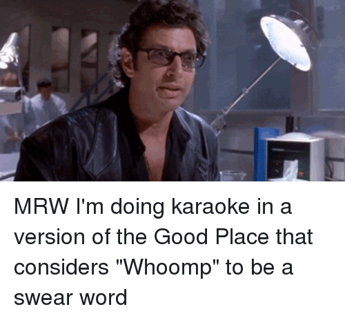 """Whoomp: MRW I'm doing karaoke in a version of the Good Place that considers """"Whoomp"""" to be a swear word"""