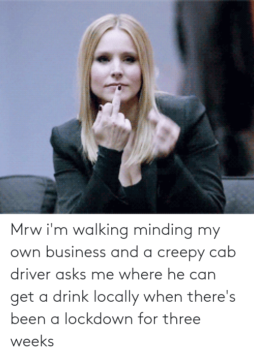 minding my own business: Mrw i'm walking minding my own business and a creepy cab driver asks me where he can get a drink locally when there's been a lockdown for three weeks