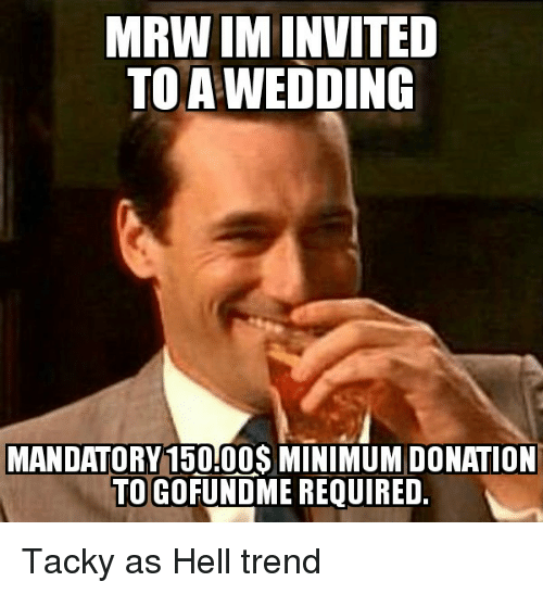tacky: MRW IMINVITED  TO WEDDING  MANDATORY 150.00$ MINIMUMDONATION  TO GO  REQUIRED. Tacky as Hell trend
